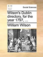 Wilson's Dublin Directory, for the Year 1797, ...