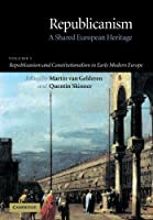 Republicanism: Volume 1, Republicanism and Constitutionalism in Early Modern Europe: A Shared European Heritage (Republicanism: A Shared European Heritage)