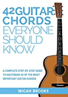 42 Guitar Chords Everyone Should Know: A Complete Step-By-Step Guide to Mastering 42 of the Most Important Guitar Chords (Guitar Authority)