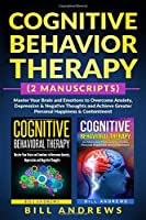 Cognitive Behavior Therapy (2 Manuscripts) - Master Your Brain and Emotions to Overcome Anxiety, Depression & Negative Thoughts and Achieve Greater Personal Happiness & Contentment