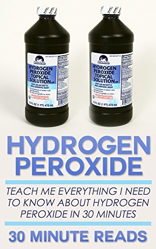 Hydrogen Peroxide: Teach Me Everything I Need To Know About Hydrogen Peroxide In 30 Minutes (Hydrogen Peroxide Benefits - Natural Remedies - Teeth Whitening - Holistic Medicine) (English Edition)