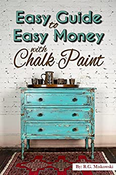 The Easy Guide to Easy Money with Chalk Paint Furniture by [Miskowski, RG]