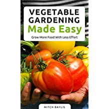 Vegetable Gardening Made Easy: How To Grow More Food With Less Effort