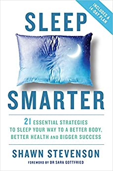 Sleep Smarter: 21 Essential Strategies to Sleep Your Way to a Better Body, Better Health, and Bigger Success by [Stevenson, Shawn]