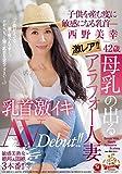 激レア!!母乳の出るアラフォー人妻 西野美幸 42歳 子供を産む度に敏感になる乳首― 乳首激イキ...
