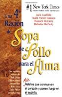 Una 4th Racion de SOPA DE POLLO PARA EL ALMA / A 4th Course Of Chicken Soup For The Soul: Mas Relatos Que Conmueven El Corazon Y Ponen Fuego En El Espiritu