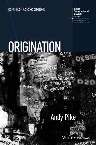 Download Origination: The Geographies of Brands and Branding (RGS-IBG Book Series) 1118556380