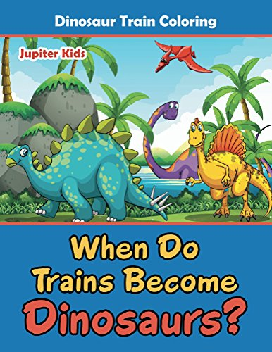 When Do Trains Become Dinosaurs?: Dinosaur Train Coloring (Dinosaur Coloring and Art Book Series)