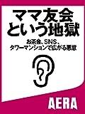 ママ友会という地獄 お茶会、SNS、タワーマンションで広がる悪意 (朝日新聞デジタルSELECT)
