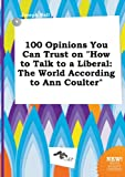100 Opinions You Can Trust on How to Talk to a Liberal: The World According to Ann Coulter