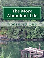 The More Abundant Life: Abounding in the Life That Jesus Christ Brought