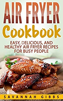 Air Fryer Cookbook: Easy, Delicious, and Healthy Air Fryer Recipes for Busy People by [Gibbs, Savannah]