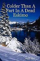 Colder Than a Fart in a Dead Eskimo