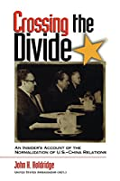 Crossing the Divide: An Insider's Account of the Normalization of U.S. China Relations (ADST-DACOR Diplomats and Diplomacy) (Adst-Dacor Diplomats and Diplomacy Series)