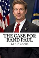 The Case for Rand Paul: The Definitive Case for Rand Paul's Presidential Candidacy