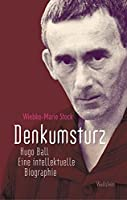 Denkumsturz: Hugo Ball. Eine intellektuelle Biographie