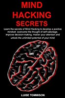 MIND HACKING SECRETS: Learn the secrets of Mind Hacking to develop a positive mindset: overcome the thought of self-sabotage,improve decision-making,master your attention and unlock the unlimited...