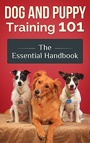 Dog and Puppy Training 101 - The Essential Handbook: Dog Care and Health: Raising Well-Trained, Happy, and Loving Pets (Dog Training Book 1) 1