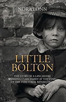 Little Bolton: The Story of a Lancashire Working Class Family at the Start of the Industrial Revolution by [Lönn, Nora]
