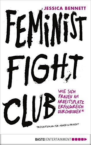 Feminist Fight Club: Wie sich Frauen am Arbeitsplatz erfolgreich durchboxen (German Edition)