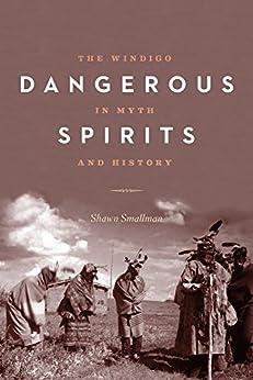Dangerous Spirits: The Windigo in Myth and History by [Smallman, Shawn]