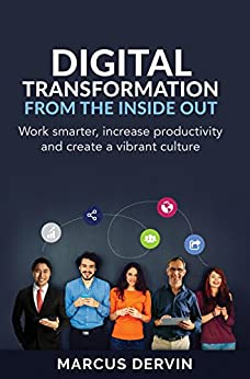 Digital Transformation from the Inside Out: Work smarter, increase productivity and create a vibrant culture by [Dervin, Marcus]