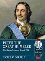 Peter the Great Humbled: The Russo-Ottoman War of 1711 (The Century of the Soldier: Warfare 1618-1721)
