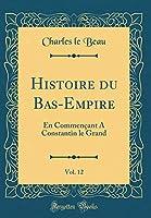 Histoire Du Bas-Empire, Vol. 12: En Commençant a Constantin Le Grand (Classic Reprint)