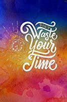 """""""Don't Waste Your Time"""": Combination Journal, Lined Journal, Dot Grid Journal, Hexagon Graph Journal, 100 pages, 6 x 9, Motivational Blank Journal"""