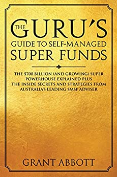 The Guru's Guide to Self-Managed Super Funds: The $700 Billion (And Growing) Super Powerhouse Explained by [Abbott, Grant]