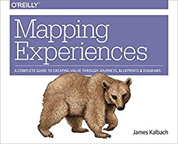 Mapping Experiences: A Complete Guide to Creating Value through Journeys, Blueprints, and Diagrams by [Kalbach, James]