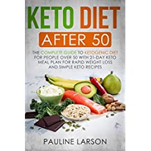 Keto Diet After 50: The Complete Guide to Ketogenic Diet for People Over 50 with 21-Day Keto Meal Plan for Rapid Weight Loss and Simple Keto Recipes