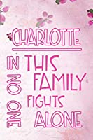 CHARLOTTE In This Family No One Fights Alone: Personalized Name Notebook/Journal Gift For Women Fighting Health Issues. Illness Survivor / Fighter Gift for the Warrior in your life | Writing Poetry, Diary, Gratitude, Daily or Dream Journal.