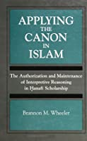 Applying the Canon in Islam: The Authorization and Maintenance of Interpretive Reasoning in Hanafi Scholarship (Suny Series, Towards a Comparative P)