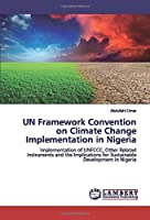UN Framework Convention on Climate Change Implementation in Nigeria: Implementation of UNFCCC, Other Related Instruments and the Implications for Sustainable Development in Nigeria