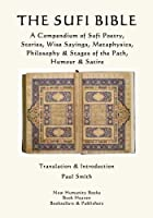 The Sufi Bible: A Compendium of Sufi Poetry Stories Wise Sayings Metaphysics Philosophy & Stages of the Path Humour & Satire [並行輸入品]