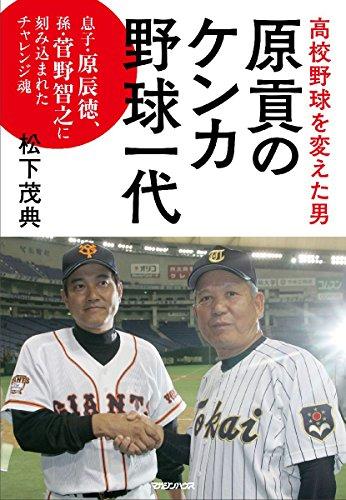 高校野球を変えた男 原貢のケンカ野球一代 息子・原辰徳、孫・・・