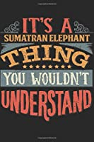 It's A Sumatran Elephant Thing You Wouldn't Understand: Gift For Sumatran Elephant Lover 6x9 Planner Journal