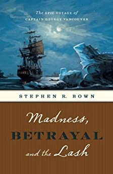 Madness, Betrayal and the Lash: The Epic Voyage of Captain George Vancouver by [Bown, Stephen R.]
