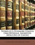 Works of J. Fenimore Cooper: Oak Openings. Satanstoe. Mercedes of Castile