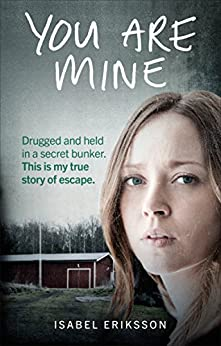 You Are Mine: Drugged and Held in a Secret Bunker. This is My True Story of Escape. by [Eriksson, Isabel]
