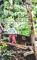 A Guide to the pros and cons of child labour (An Introductory Series)