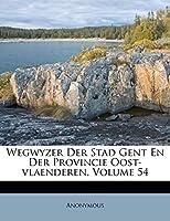 Wegwyzer Der Stad Gent En Der Provincie Oost-Vlaenderen, Volume 54