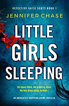 Little Girls Sleeping: An absolutely gripping crime thriller (Detective Katie Scott Book 1) by [Chase, Jennifer]