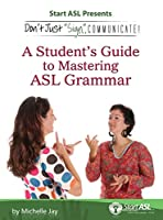 Don't Just Sign... Communicate!: A Student's Guide to Mastering ASL Grammar