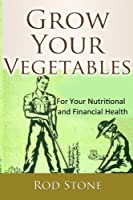 Grow Your Vegetables: For Your Nutritional and Financial Health