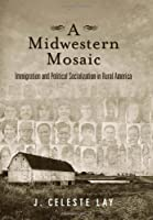 A Midwestern Mosaic: Immigration and Political Socialization in Rural America (Social Logic of Politics)