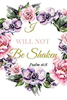 I Will Not Be Shaken. Psalm 16:8: A Pink Gold Blank Floral Christian Journal, Notebook, Organizer And Diary With Loving Uplifting And Encouraging Bible Verse Scripture Quotes Cover For Hope, Prayer Journaling to Write in For Men Women Teens Kids