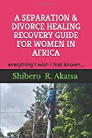 A SEPARATION & DIVORCE HEALING RECOVERY GUIDE FOR WOMEN IN AFRICA: everything I wish I had known