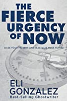 The Fierce Urgency of Now: Seize Your Present and Maximize Your Future